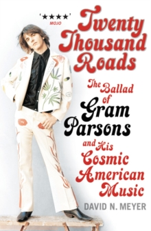 Twenty Thousand Roads : The Ballad of Gram Parsons and His Cosmic American Music, Paperback