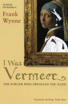 I Was Vermeer : The Forger Who Swindled the Nazis, Paperback