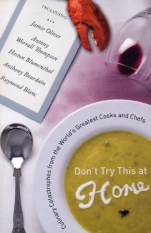 Don't Try This at Home : Culinary Catastrophes from the World's Greatest Cooks and Chefs, Paperback