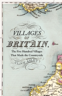Villages of Britain : The Five Hundred Villages That Made the Countryside, Hardback Book
