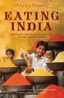 Eating India : Exploring the Food and Culture of the Land of Spices, Paperback
