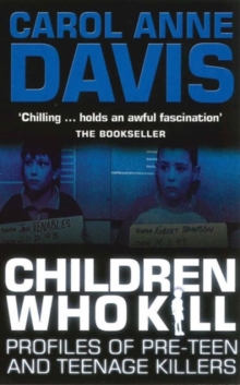 Children Who Kill : Profiles of Pre-teen and Teenage Killers, Paperback