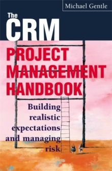 CRM Project Management : Building Realistic Expectations and Managing Risk, Paperback