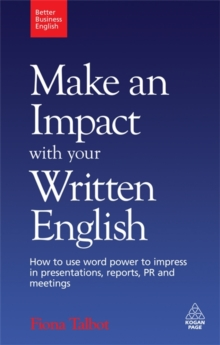 Make an Impact with Your Written English : How to Use Word Power to Impress in Presentations, Reports, PR and Meetings, Paperback Book