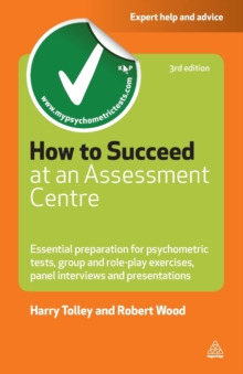 How to Succeed at an Assessment Centre : Essential Preparation for Psychometric Tests Group and Role-Play Exercises Panel Interviews and Presentations, Paperback