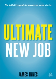 Ultimate New Job : The Definitive Guide to Surviving and Thriving as a New Starter, Paperback