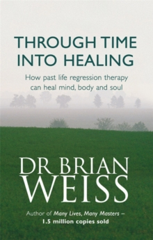 Through Time into Healing : How Past Life Regression Therapy Can Heal Mind, Body and Soul, Paperback Book
