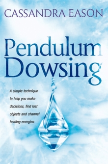 Pendulum Dowsing : A Simple Technique to Help You Make Decisions, Find Lost Objects and Channel Healing Energies, Paperback