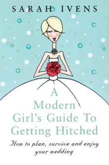 A Modern Girl's Guide to Getting Hitched : How to Plan, Survive and Enjoy Your Wedding, Paperback Book