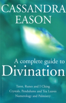 A Complete Guide to Divination : Tarot, Runes and I Ching, Crystals, Pendulums and Tea Leaves, Numerology and Palmistry, Paperback