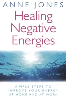 Healing Negative Energies : Simple Steps to Improve Your Energy at Home and at Work, Paperback