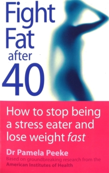 Fight Fat After Forty : How to Stop Being a Stress Eater and Lose Weight Fast, Paperback
