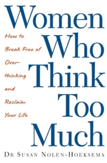 Women Who Think Too Much : How to Break Free of Overthinking and Reclaim Your Life, Paperback