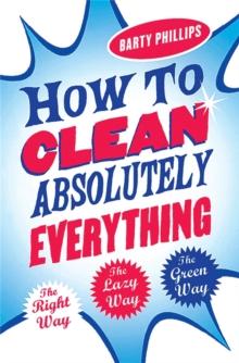 How to Clean Absolutely Everything : The Right Way, the Lazy Way and the Green Way, Paperback