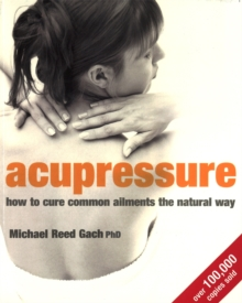 Acupressure : How to Cure Common Ailments the Natural Way, Paperback