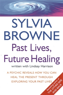 Past Lives, Future Healing : A Psychic Reveals How You Can Heal the Present Through Exploring Your Past Lives, Paperback Book