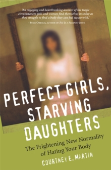 Perfect Girls, Starving Daughters : The Frightening New Normality of Hating Your Body, Paperback