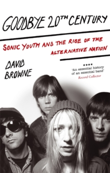 Goodbye 20th Century : Sonic Youth and the Rise of Alternative Nation, Paperback