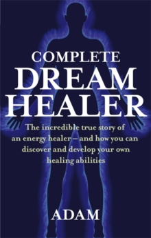 The Complete DreamHealer : The Incredible True Story of an Energy Healer - and How You Can Discover and Develop Your Own Healing Abilities, Paperback
