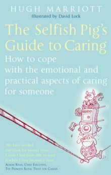The Selfish Pig's Guide to Caring : How to Cope with the Emotional and Practical Aspects of Caring for Someone, Paperback