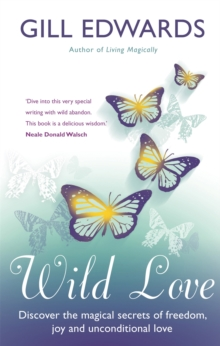 Wild Love : Discover the Magical Secrets of Freedom, Joy and Unconditional Love, Paperback Book