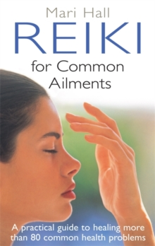 Reiki for Common Ailments : A Practical Guide to Healing More Than 80 Common Health Problems, Paperback