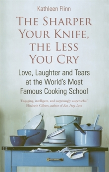The Sharper Your Knife, the Less You Cry : Love, Laughter and Tears at the World's Most Famous Cooking School, Paperback