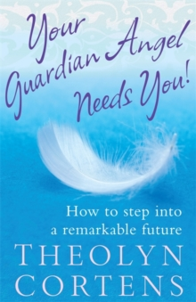 Your Guardian Angel Needs You : How to Step into a Remarkable Future, Paperback