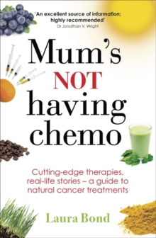 Mum's Not Having Chemo : Cutting-Edge Therapies, Real-Life Stories, a Road-Map to Healing from Cancer, Paperback
