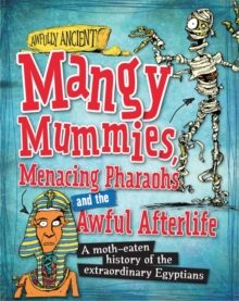 Mangy Mummies, Menacing Pharoahs and Awful Afterlife : A Moth-Eaten History of the Extraordinary Egyptians, Hardback