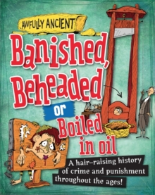 Banished, Beheaded or Boiled in Oil : A Hair-Raising History of Crime and Punishment Throughout the Ages!, Paperback