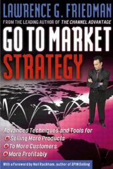 Go to Market Strategy : Advanced Techniques and Tools for Selling More Products to More Customers More Profitably, Hardback