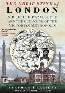 The Great Stink of London : Sir Joseph Bazalgette and the Cleansing of the Victorian Metropolis, Paperback Book
