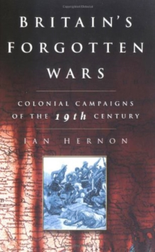 Britain's Forgotten Wars : Colonial Campaigns of the 19th Century, Paperback