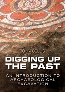 Digging Up the Past : an Introduction to Archaeological Excavation, Paperback