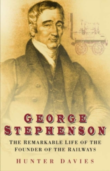 George Stephenson : The Remarkable Life of the Founder of the Railway, Paperback Book