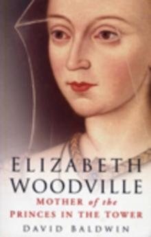 Elizabeth Woodville : Mother of the Princes in the Tower, Paperback Book
