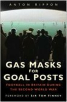Gas Masks for Goal Posts : Football in Britain During the Second World War, Hardback