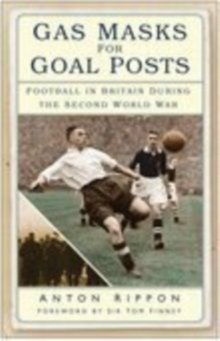 Gas Masks for Goal Posts : Football in Britain During the Second World War, Paperback