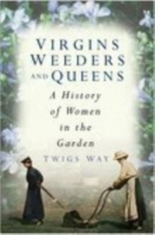 Virgins, Weeders and Queens : A History of Women in the Garden, Hardback
