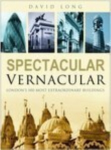 Spectacular Vernacular : London's 100 Most Extraordinary Buildings, Hardback