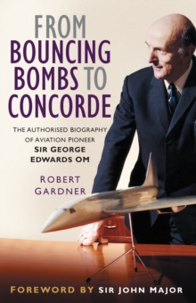 From Bouncing Bombs to Concorde : The Authorised Biography of Aviation Pioneer Sir George Edwards OM, Hardback Book