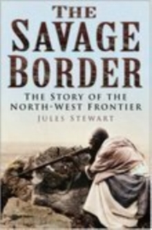 The Savage Border : The Story of the North-West Frontier, Hardback