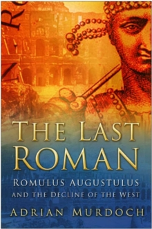 The Last Roman : Romulus Augustulus and the Decline of the West, Hardback