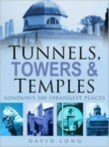 Tunnels, Towers and Temples : London's 100 Strangest Places, Hardback