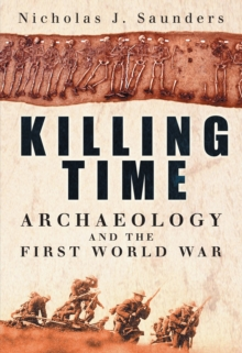 Killing Time : Archaeology and the First World War, Hardback Book