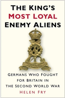 The King's Most Loyal Enemy Aliens : Germans Who Fought for Britain in the Second World War, Hardback Book