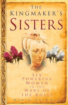 The Kingmaker's Sisters : Six Powerful Women in the Wars of the Roses, Hardback