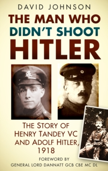 The Man Who Didn't Shoot Hitler : The Story of Henry Tandey VC and Adolf Hitler, 1918, Paperback