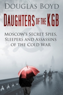 Daughters of the KGB : Moscow's Secret Spies, Sleepers and Assassins of the Cold War, Hardback